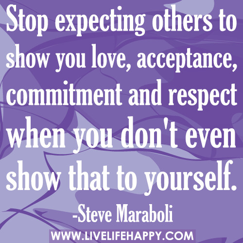 Stop expecting others to show you love, acceptance, commitment and respect when you don't even show that to yourself.