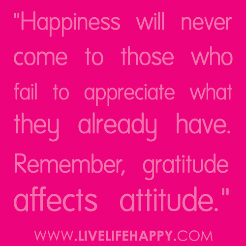 """Happiness will never come to those who fail to appreciate what they already have. Remember, gratitude affects attitude."""