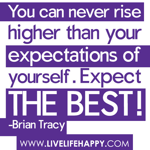"""""""You can never rise higher than your expectations of yourself. Expect the best!"""" -Brian Tracy"""