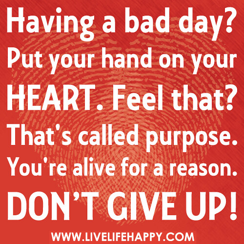 Having a bad day  Put your hand on your heart  Feel that  That   s    Having A Bad Day Quotes