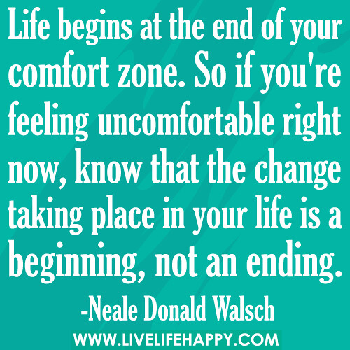 Life begins at the end of your comfort zone. So if you're feeling uncomfortable right now, know that the change taking place in your life is a beginning, not an ending.