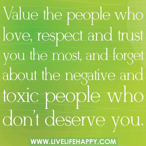 Toxic People Quotes http://www.livelifehappy.com/value-the-people-who-love-respect-and-trust-you/