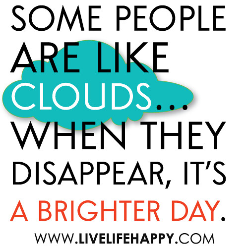 """Some people are like clouds...when they disappear, it's a brighter day."""