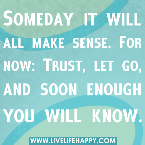 Someday it will all make sense. For now: Trust, let go, and soon enough you will know.