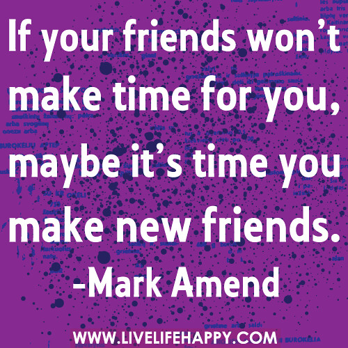 Friends Make Life Better Quotes: If Your Friends Won't Make Time For You, Maybe It's Time