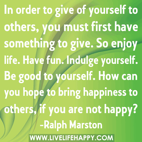 """""""In order to give of yourself to others, you must first have something to give. So enjoy life. Have fun. Indulge yourself. Be good to yourself. How can you hope to bring happiness to others, if you are not happy?"""" -Ralph Marston"""