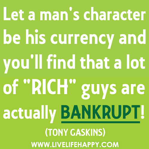 "Let a man's character be his currency and you'll find that a lot of ""rich"" guys are actually bankrupt!"