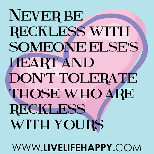 Never be reckless with someone else's heart, and don't tolerate those who are reckless with yours. -unknown