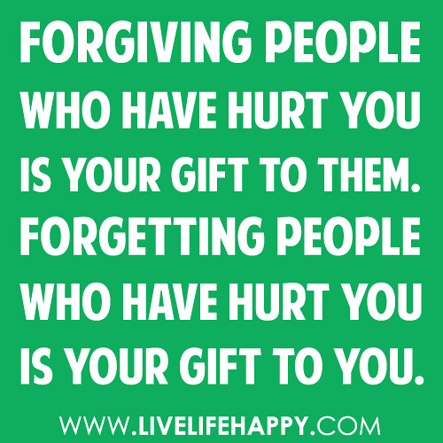 """Forgiving people who have hurt you is your gift to them. Forgetting people who have hurt you is your gift to YOU."""