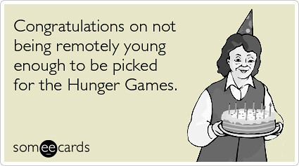 Hunger Games Age Old Teenagers Birthday Ecards Someecards