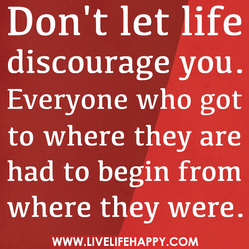 Don't let life discourage you. Everyone who got to where they are had to begin from where they were.