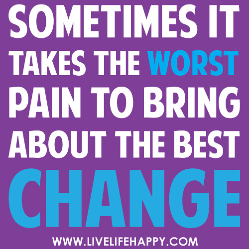 Sometimes it takes the worst pain to bring about the best change.