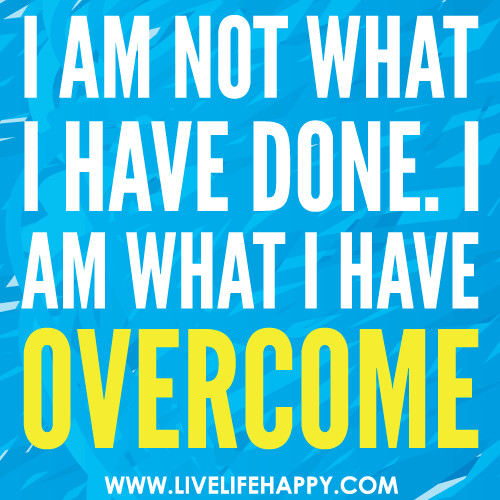 I am not what I have done. I am what I have overcome.
