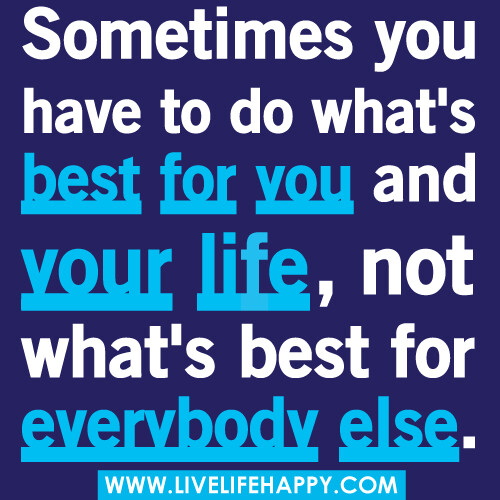 Sometimes you have to do what's best for you and your life, not what's best for everyone else.
