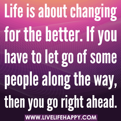 Life is about changing for the better. If you have to let go of some people along the way, then you go right ahead.