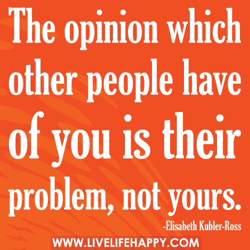The opinion which other people have of you is their problem, not yours.