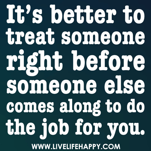 It's Better to Treat Someone Right