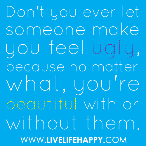 Don't you ever let someone make you feel ugly, because no ...