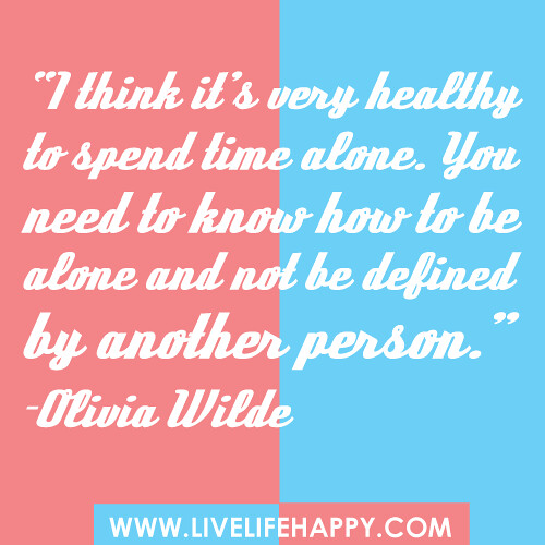 """I think it's very healthy to spend time alone. You need to know how to be alone and not be defined by another person."" -Olivia Wilde"