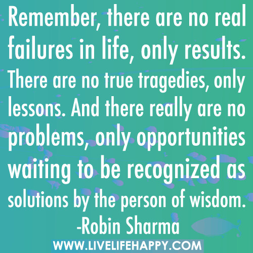 Remember, there are no real failures in life, only results. There are no true tragedies, only lessons. And there really are no problems, only opportunities waiting to be recognized as solutions by the person of wisdom.