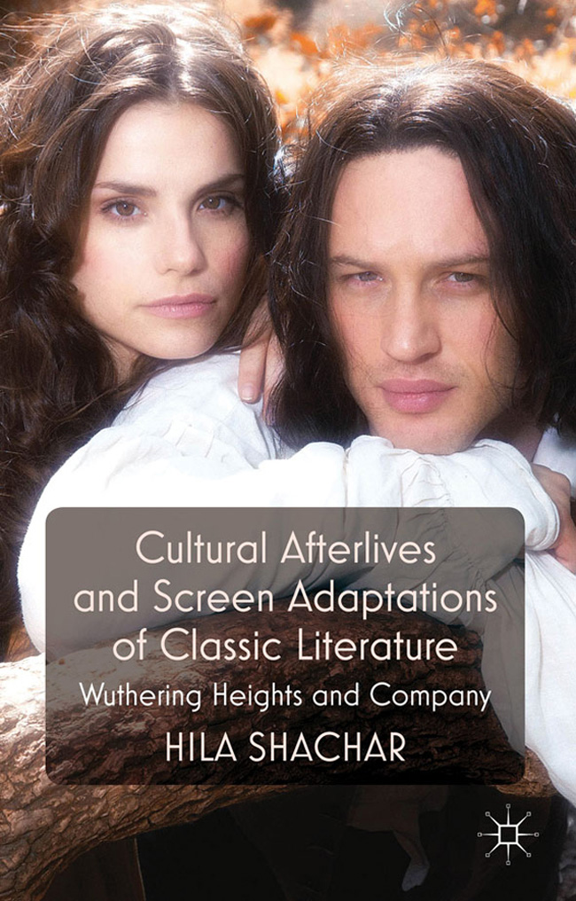 Cultural Afterlives and Screen Adaptations of Classic Literature: Wuthering Heights and Company by Hila Shachar