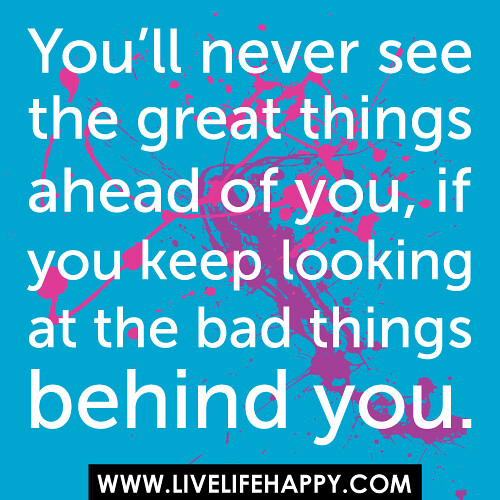 The great things ahead of you if you keep looking at the bad things