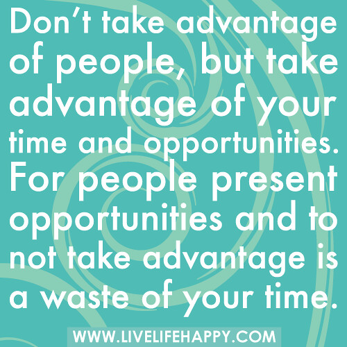 Don't take advantage of people, but take advantage of your time and opportunities. For people present opportunities and to not take advantage is a waste of your time.