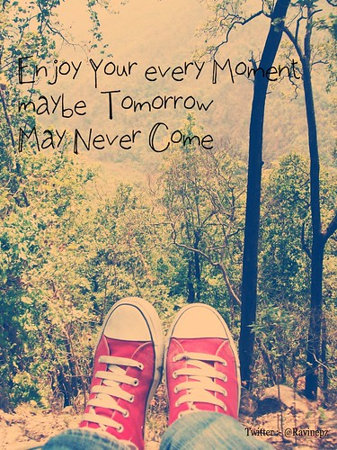 Enjoy Your every Moments maybe  Tomorrow May Never Come by ravi1030