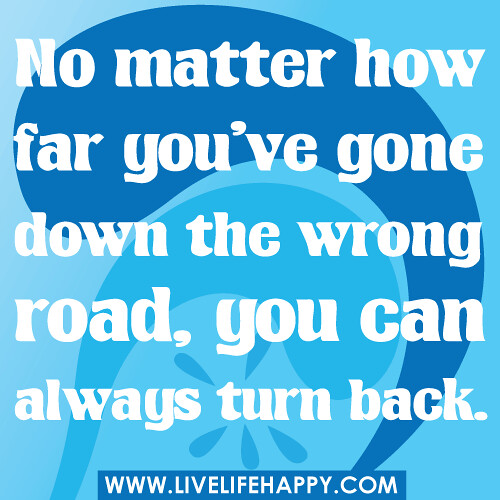 No matter how far you've gone down the wrong road, you can always turn back.