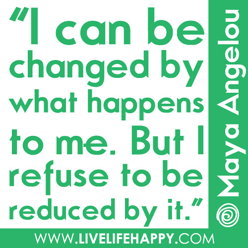 """I can be changed by what happens to me, but I refuse to be reduced by it."" -Maya Angelou."