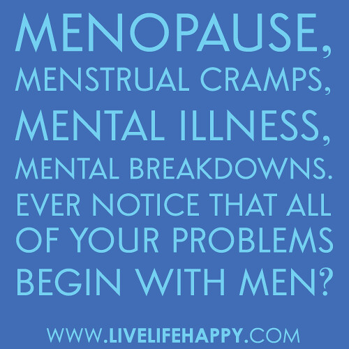 """MENopause, MENstrual cramps, MENtal illness, MENtal breakdowns…ever notice that all of your problems begin with MEN?"""