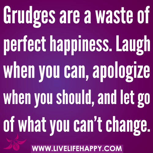 Grudges are a waste of perfect happiness. Laugh when you can, apologize when you should, and let go of what you can't change.