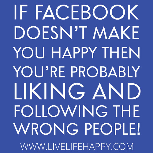 """If facebook doesn't make you happy then you're probably liking and following the wrong people!"""