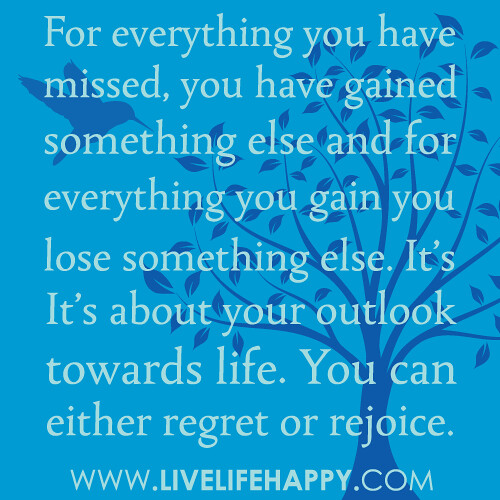 """For everything you have missed, you have gained something else and for everything you gain you lose something else. It's about your outlook towards life. You can either regret or rejoice. The choice is yours."""