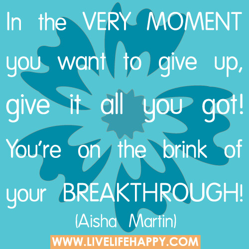 In the very moment you want to give up, give it all you got! You're on the brink of your breakthrough.