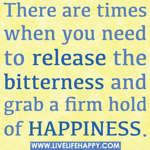 There are times when you need to release the bitterness and grab a firm hold of happiness.