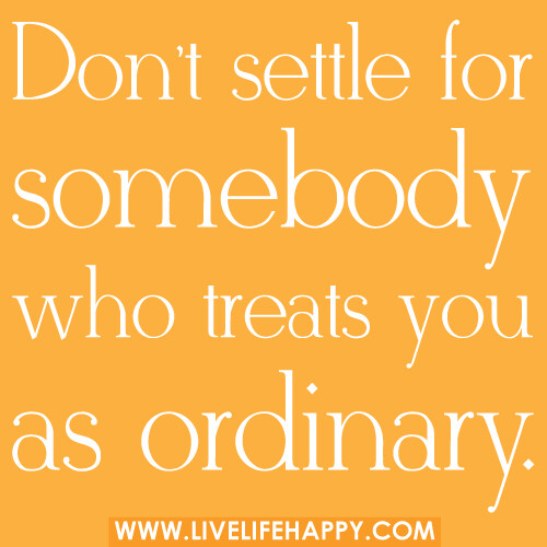 Don't settle for somebody who treats you as ordinary.