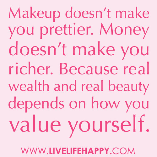 """Makeup doesn't make you prettier. Money doesn't make you richer. Because real wealth and real beauty depends on how you value yourself."""