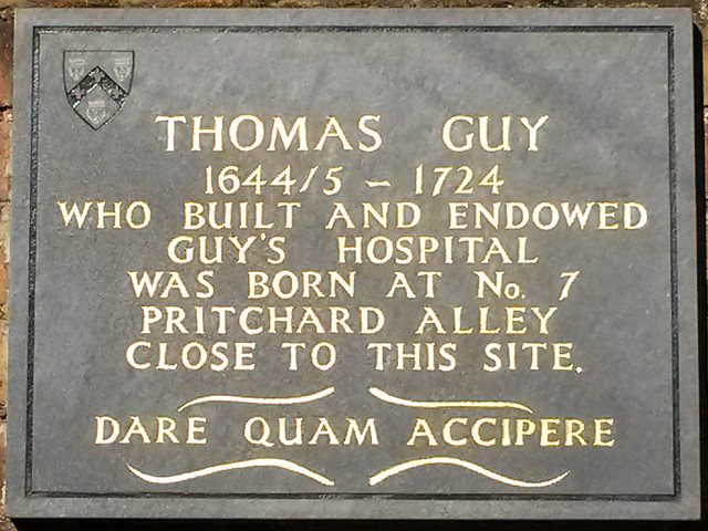 Thomas Guy grey plaque - Thomas Guy 1644/5-1724 who built and endowed Guy's Hospital was born at No.7 Pritchard Alley close to this site. Dare quam accipere