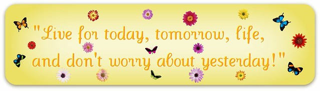 """Live for today, tomorrow, life, and don't worry about yesterday!"""