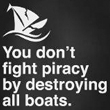 T-Shirt: You Don't fight piracy by destroying all boats.