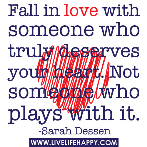 """Fall in love with someone who truly deserves your heart. Not someone who plays with it."" -Sarah Dessen"
