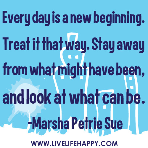 """Every day is a new beginning. Treat it that way. Stay away from what might have been, and look at what can be."" -Marsha Petrie Sue"