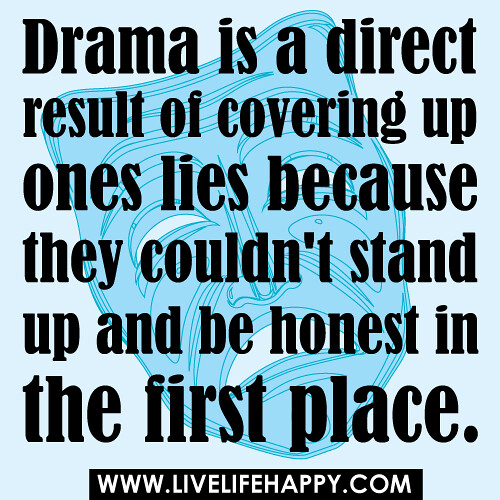 Drama is a direct result of covering up ones lies because they couldn't stand up and be honest in the first place.