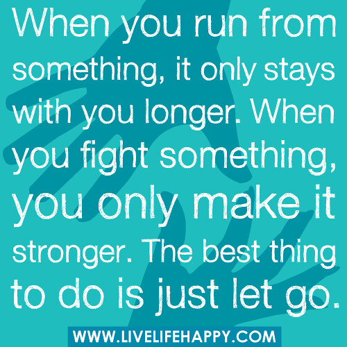 """When you run from something, it only stays with you longer. When you fight something, you only make it stronger. The best thing to do is just let go."""