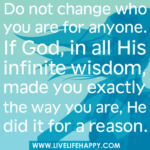 Do not change who you are for anyone. If God, in all His infinite wisdom, made you exactly the way you are, He did it for a reason.