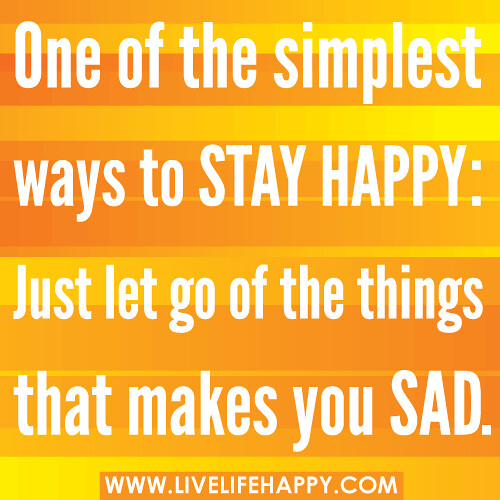 One of the simplest ways to stay happy: Just let go of the things that makes you sad.