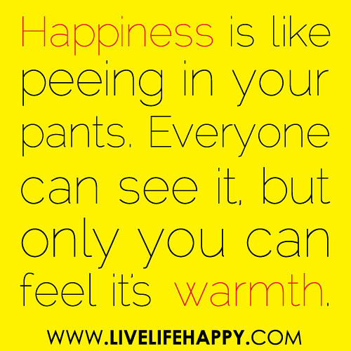 """Happiness is like peeing in your pants. Everyone can see it, but only you can feel it's warmth."""