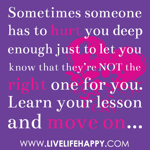 Sometimes someone has to hurt you deep enough just to let you know ...