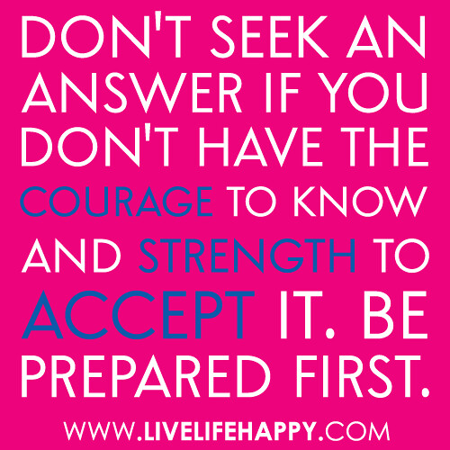 """Don't seek an answer if you don't have the courage to know and strength to accept it. Be prepared first."" -Robert Tew"